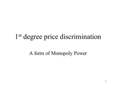 1 1 st degree price discrimination A form of Monopoly Power.