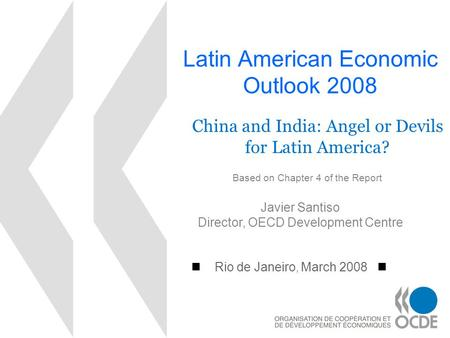 Latin American Economic Outlook 2008 Rio de Janeiro, March 2008 Javier Santiso Director, OECD Development Centre China and India: Angel or Devils for Latin.