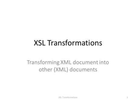 XSL Transformations Transforming XML document into other (XML) documents 1XSL Transformations.