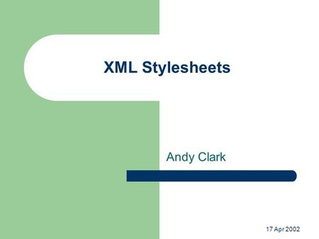 17 Apr 2002 XML Stylesheets Andy Clark. What Is It? Extensible Stylesheet Language (XSL) Language for document transformation – Transformation (XSLT)