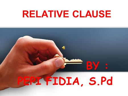 RELATIVE CLAUSE BY : PEPI FIDIA, S.Pd. RELATIVE CLAUSE : a dependent clause that modifies a noun. It describes, identifies, or gives further information.