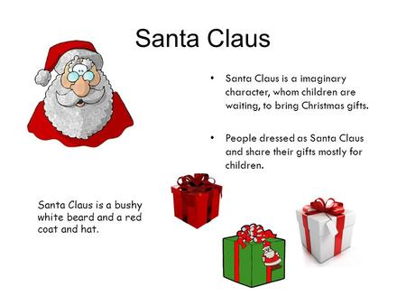 Santa Claus Santa Claus is a imaginary character, whom children are waiting, to bring Christmas gifts. People dressed as Santa Claus and share their gifts.