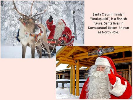 Santa Claus in finnish ''Joulupukki'', is a finnish figure