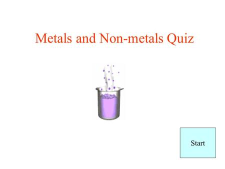 Metals and Non-metals Quiz Start No more dumb answers ok!