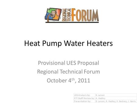 Heat Pump Water Heaters Provisional UES Proposal Regional Technical Forum October 4 th, 2011.