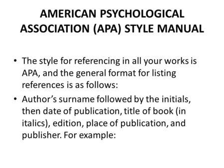 AMERICAN PSYCHOLOGICAL ASSOCIATION (APA) STYLE MANUAL The style for referencing in all your works is APA, and the general format for listing references.