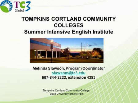 TOMPKINS CORTLAND COMMUNITY COLLEGES Summer Intensive English Institute Melinda Slawson, Program Coordinator 607-844-8222, extension 4383.