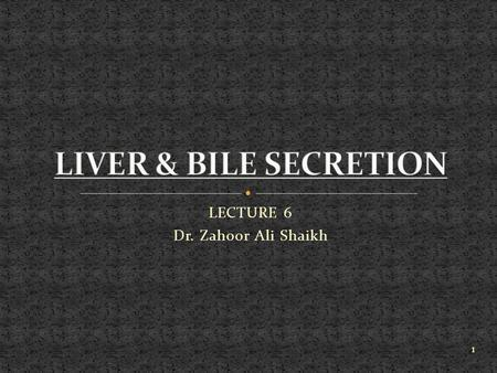 LECTURE 6 Dr. Zahoor Ali Shaikh 1. Bile is formed in the liver, emptied in the duodenum via bile duct. Biliary system includes the liver, gallbladder,