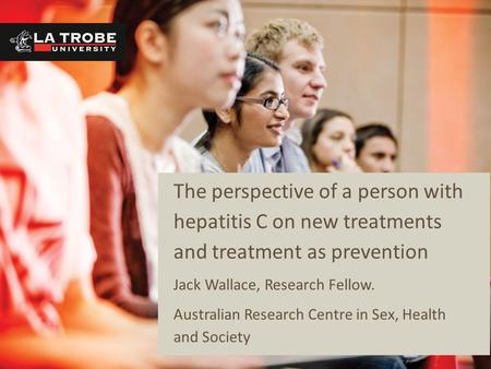The perspective of a person with hepatitis C on new treatments and treatment as prevention Jack Wallace, Research Fellow. Australian Research Centre in.