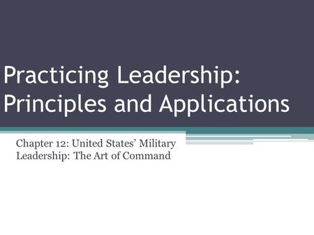 Practicing Leadership: Principles and Applications Chapter 12: United States' Military Leadership: The Art of Command.