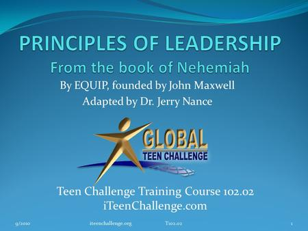 By EQUIP, founded by John Maxwell Adapted by Dr. Jerry Nance Teen Challenge Training Course 102.02 iTeenChallenge.com 9/20101iteenchallenge.org T102.02.
