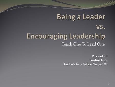 Teach One To Lead One 1 Presented By : Lucdwin Luck Seminole State College, Sanford, FL.
