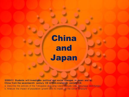 China and Japan SSWH11 Students will investigate political and social changes in Japan and in China from the seventeenth century CE to mid-nineteenth century.