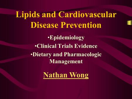 Lipids and Cardiovascular Disease Prevention Epidemiology Clinical Trials Evidence Dietary and Pharmacologic Management Nathan Wong.