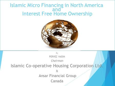 Islamic Micro Financing in North America and Interest Free Home Ownership By PERVEZ NASIM Chairman Islamic Co-operative Housing Corporation Ltd. & Ansar.