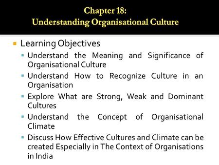  Learning Objectives  Understand the Meaning and Significance of Organisational Culture  Understand How to Recognize Culture in an Organisation  Explore.