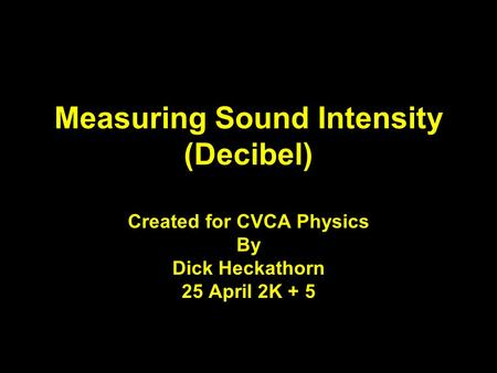 Measuring Sound Intensity (Decibel) Created for CVCA Physics By Dick Heckathorn 25 April 2K + 5.