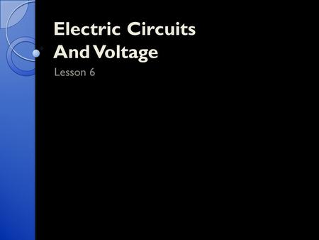 Electric Circuits And Voltage Lesson 6. Parts of an Electric Circuit Every circuit essentially has 4 parts to it. 1. The source of electrical energy ◦