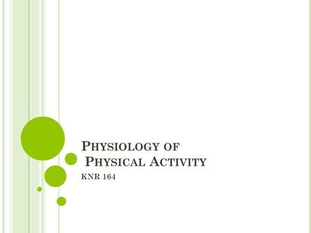 P HYSIOLOGY OF P HYSICAL A CTIVITY KNR 164. P HYSIOLOGY OF P HYSICAL A CTIVITY Often called: Exercise Science or Exercise Physiology Principles of biology.