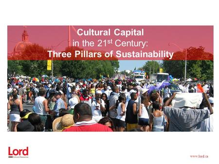 Www.lord.ca Cultural Capital in the 21 st Century: Three Pillars of Sustainability.