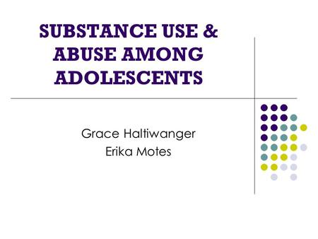 SUBSTANCE USE & ABUSE AMONG ADOLESCENTS Grace Haltiwanger Erika Motes.