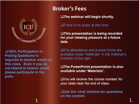 Insurance Community University Broker's Fees 1  The webinar will begin shortly.  There is no audio at this time.  This presentation is being recorded.