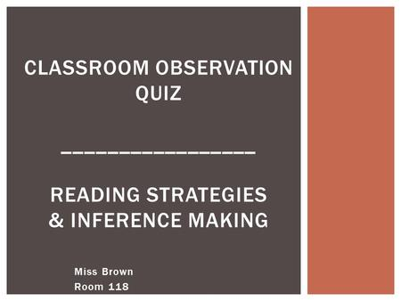 Miss Brown Room 118 CLASSROOM OBSERVATION QUIZ _________________ READING STRATEGIES & INFERENCE MAKING.