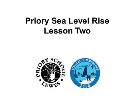 Priory Sea Level Rise Lesson Two. Did you find the website? On your tables discuss what you found, if you accessed the website, about the effect of sea.