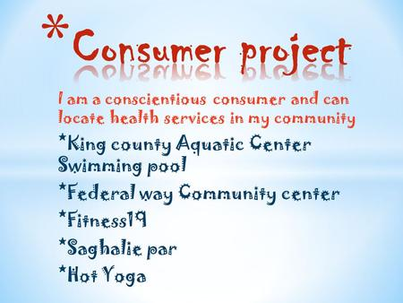I am a conscientious consumer and can locate health services in my community *King county Aquatic Center Swimming pool *Federal way Community center *Fitness19.