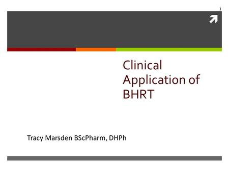  1 Clinical Application of BHRT Tracy Marsden BScPharm, DHPh.