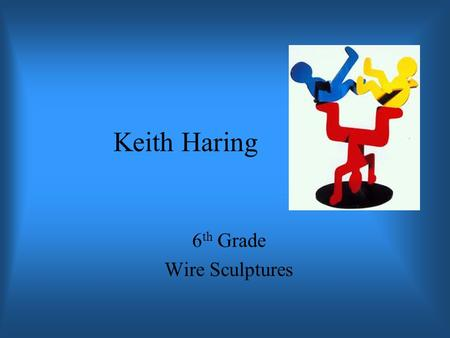 Keith Haring 6 th Grade Wire Sculptures. Keith Haring Born in 1959 and died in 1990. Initially seen as a graffiti artist who used vacant advertising boards.