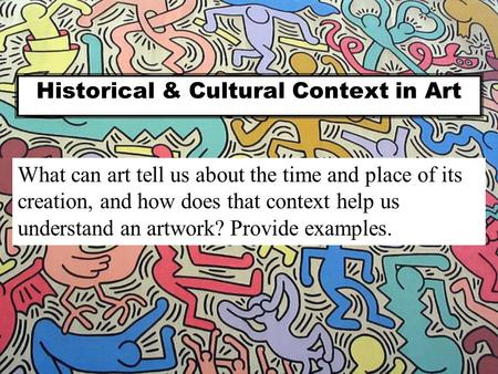 Historical & Cultural Context in Art What can art tell us about the time and place of its creation, and how does that context help us understand an artwork?
