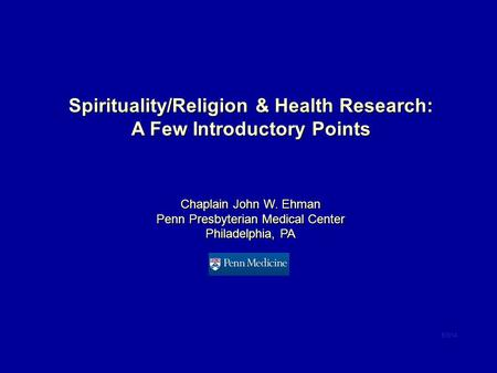 Spirituality/Religion & Health Research: A Few Introductory Points Chaplain John W. Ehman Penn Presbyterian Medical Center Philadelphia, PA 6/3/14.
