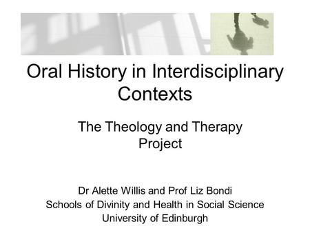 Oral History in Interdisciplinary Contexts Dr Alette Willis and Prof Liz Bondi Schools of Divinity and Health in Social Science University of Edinburgh.