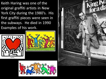 Keith Haring was one of the original graffiti artists in New York City during the 1980's. His first graffiti pieces were seen in the subways. He died in.