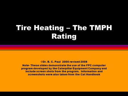 Tire Heating – The TMPH Rating ©Dr. B. C. Paul 2000 revised 2008 Note- These slides demonstrate the use of the FPC computer program developed by the Caterpillar.