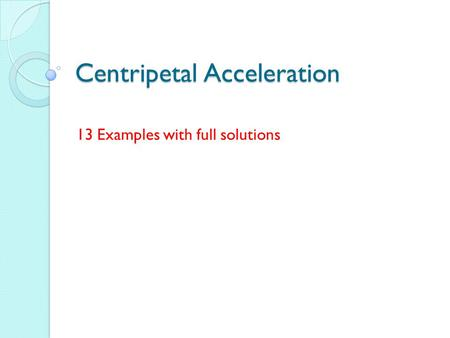 Centripetal Acceleration 13 Examples with full solutions.