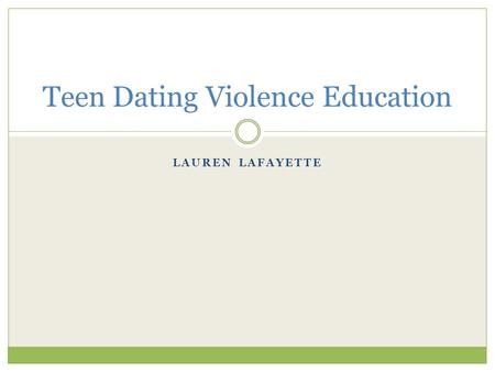 LAUREN LAFAYETTE Teen Dating Violence Education. Dating Violence Statistics About 1 in 11 teens report being a victim of physical dating violence each.