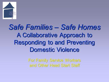 Safe Families – Safe Homes A Collaborative Approach to Responding to and Preventing Domestic Violence For Family Service Workers and Other Head Start Staff.