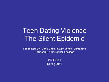 "1 Teen Dating Violence ""The Silent Epidemic"" Presented By: John Smith, Suzie Jones, Samantha Robinson & Christopher Lockhart PERIOD 1 Spring 2011."
