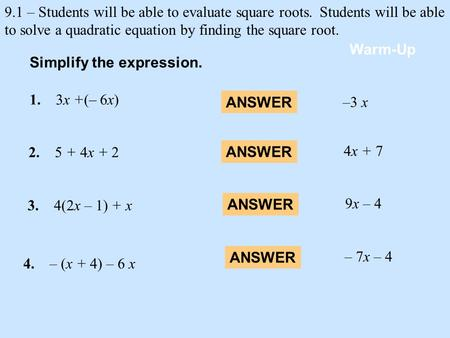 9.1 – Students will be able to evaluate square roots.Students will be able to solve a quadratic equation by finding the square root. 1. 3x +(– 6x) Warm-Up.