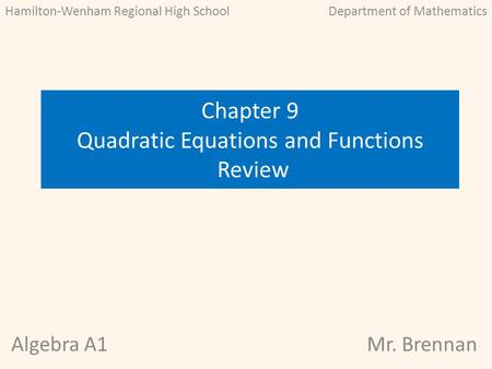 Algebra A1Mr. Brennan Chapter 9 Quadratic Equations and Functions Review Hamilton-Wenham Regional High SchoolDepartment of Mathematics.
