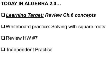 TODAY IN ALGEBRA 2.0…  Learning Target: Review Ch.6 concepts  Whiteboard practice: Solving with square roots  Review HW #7  Independent Practice.