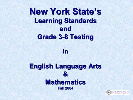 1 New York State's Learning Standards and Grade 3-8 Testing in English Language Arts & Mathematics Fall 2004.