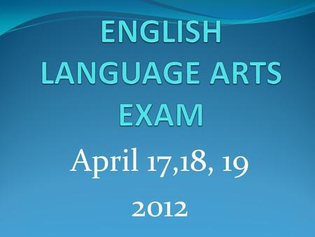 April 17,18, 19 2012. ELA Exam Overview Three day exam- April 17,18,19 for Grades 3-8 Day 1- Reading Day 2- Listening Day 3 –Reading/ Writing.