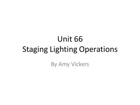 Unit 66 Staging Lighting Operations By Amy Vickers.