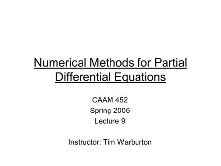 Numerical Methods for Partial Differential Equations CAAM 452 Spring 2005 Lecture 9 Instructor: Tim Warburton.