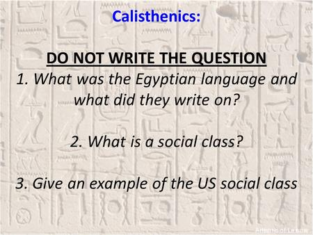 Calisthenics: DO NOT WRITE THE QUESTION 1. What was the Egyptian language and what did they write on? 2. What is a social class? 3. Give an example of.