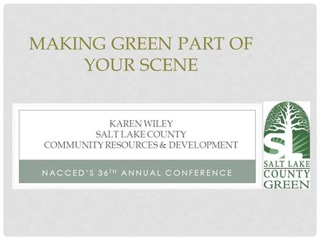 NACCED'S 36 TH ANNUAL CONFERENCE MAKING GREEN PART OF YOUR SCENE KAREN WILEY SALT LAKE COUNTY COMMUNITY RESOURCES & DEVELOPMENT.