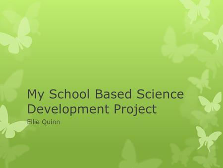 My School Based Science Development Project Ellie Quinn.